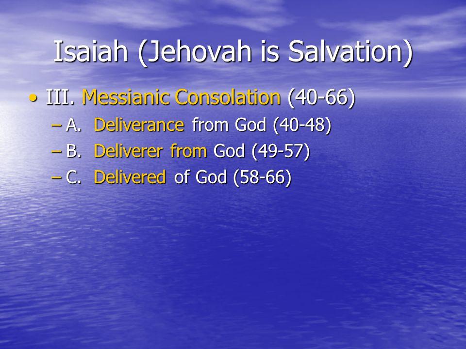 Isaiah (Jehovah is Salvation) III. Messianic Consolation (40-66)III.