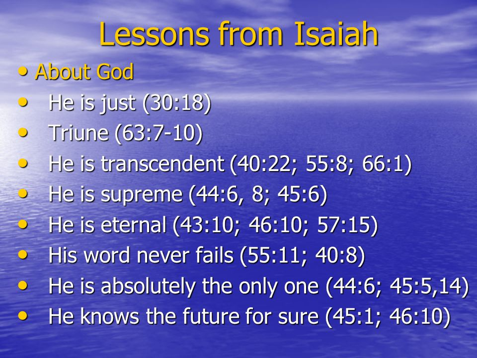 Lessons from Isaiah About God About God He is just (30:18) He is just (30:18) Triune (63:7-10) Triune (63:7-10) He is transcendent (40:22; 55:8; 66:1) He is transcendent (40:22; 55:8; 66:1) He is supreme (44:6, 8; 45:6) He is supreme (44:6, 8; 45:6) He is eternal (43:10; 46:10; 57:15) He is eternal (43:10; 46:10; 57:15) His word never fails (55:11; 40:8) His word never fails (55:11; 40:8) He is absolutely the only one (44:6; 45:5,14) He is absolutely the only one (44:6; 45:5,14) He knows the future for sure (45:1; 46:10) He knows the future for sure (45:1; 46:10)