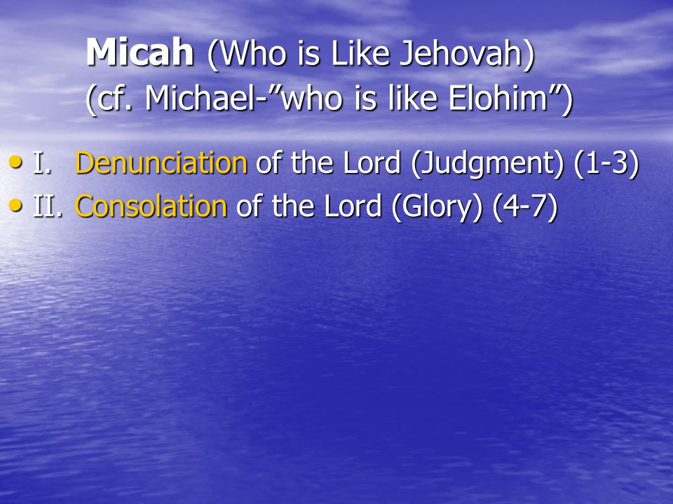 Micah (Who is Like Jehovah) (cf. Michael- who is like Elohim ) Micah (Who is Like Jehovah) (cf.