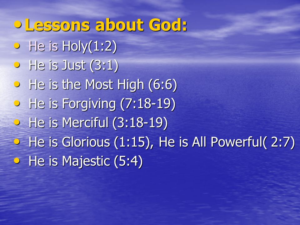 Lessons about God: Lessons about God: He is Holy(1:2) He is Holy(1:2) He is Just (3:1) He is Just (3:1) He is the Most High (6:6) He is the Most High (6:6) He is Forgiving (7:18-19) He is Forgiving (7:18-19) He is Merciful (3:18-19) He is Merciful (3:18-19) He is Glorious (1:15), He is All Powerful( 2:7) He is Glorious (1:15), He is All Powerful( 2:7) He is Majestic (5:4) He is Majestic (5:4)