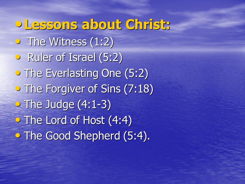 Lessons about Christ: Lessons about Christ: The Witness (1:2) The Witness (1:2) Ruler of Israel (5:2) Ruler of Israel (5:2) The Everlasting One (5:2) The Everlasting One (5:2) The Forgiver of Sins (7:18) The Forgiver of Sins (7:18) The Judge (4:1-3) The Judge (4:1-3) The Lord of Host (4:4) The Lord of Host (4:4) The Good Shepherd (5:4).