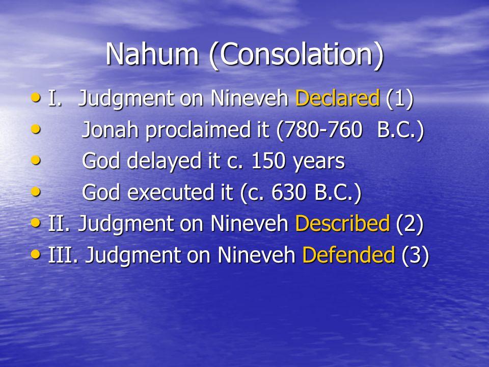 Nahum (Consolation) I.Judgment on Nineveh Declared (1) I.Judgment on Nineveh Declared (1) Jonah proclaimed it (780-760 B.C.) Jonah proclaimed it (780-760 B.C.) God delayed it c.