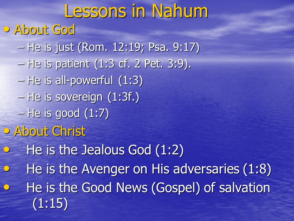 Lessons in Nahum Lessons in Nahum About God About God –He is just (Rom. 12:19; Psa. 9:17) –He is patient (1:3 cf. 2 Pet. 3:9). –He is all-powerful (1:
