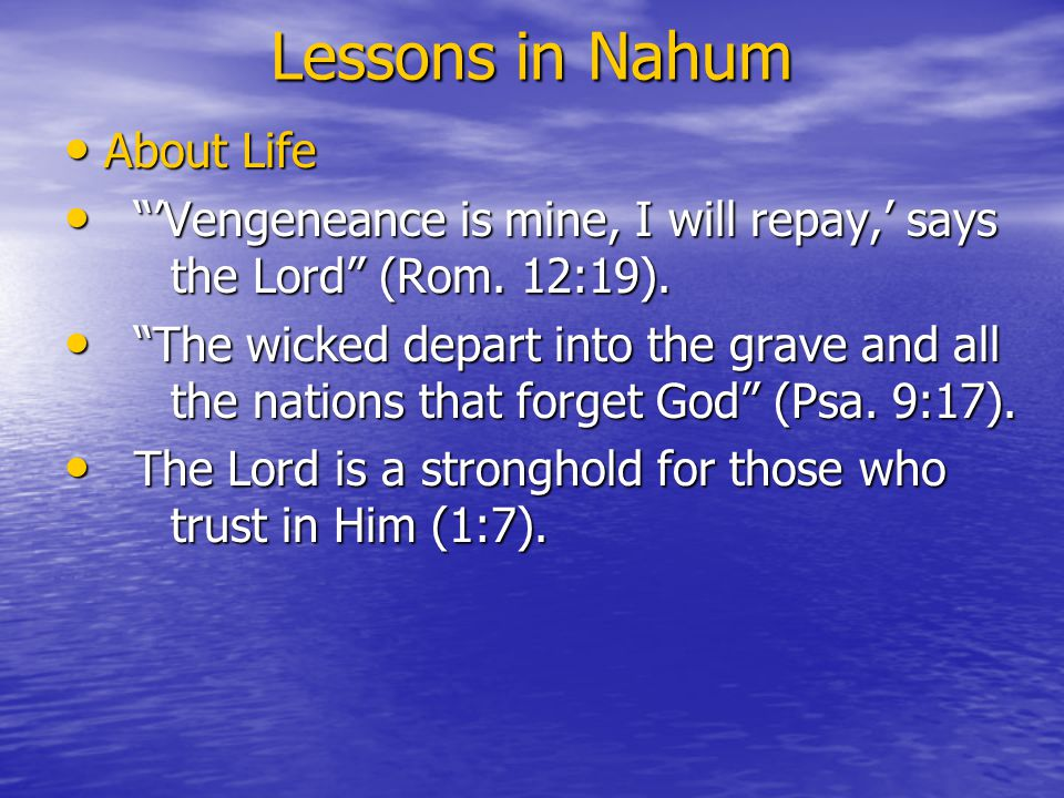 Lessons in Nahum About Life About Life 'Vengeneance is mine, I will repay,' says the Lord (Rom.