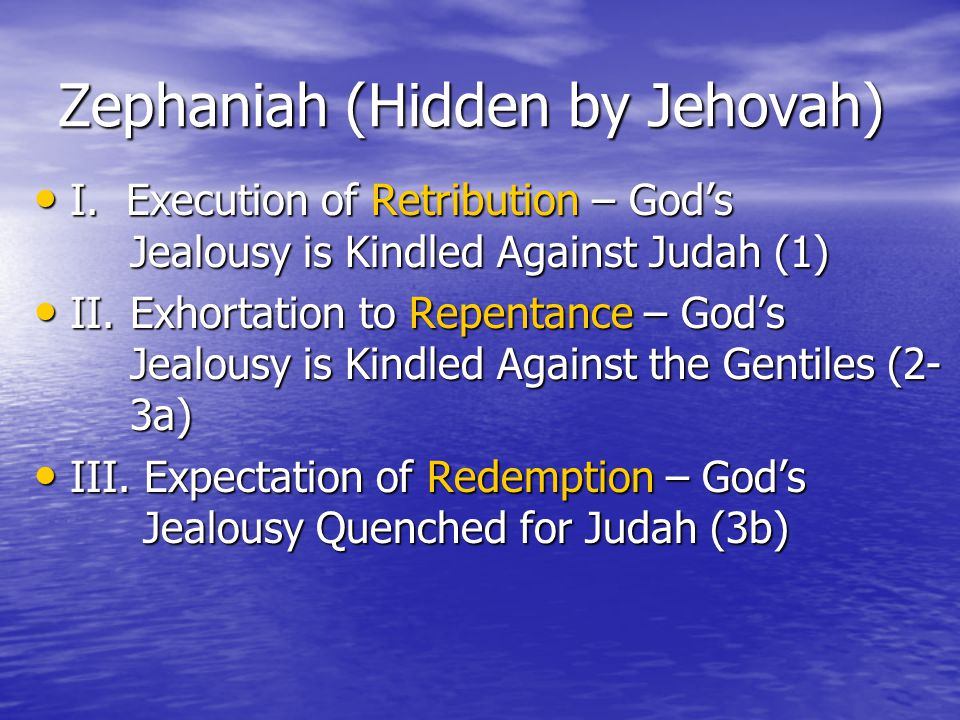 Zephaniah (Hidden by Jehovah) I. Execution of Retribution – God's Jealousy is Kindled Against Judah (1) I. Execution of Retribution – God's Jealousy i