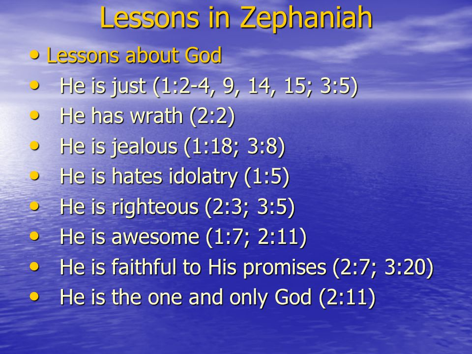 Lessons in Zephaniah Lessons about God Lessons about God He is just (1:2-4, 9, 14, 15; 3:5) He is just (1:2-4, 9, 14, 15; 3:5) He has wrath (2:2) He has wrath (2:2) He is jealous (1:18; 3:8) He is jealous (1:18; 3:8) He is hates idolatry (1:5) He is hates idolatry (1:5) He is righteous (2:3; 3:5) He is righteous (2:3; 3:5) He is awesome (1:7; 2:11) He is awesome (1:7; 2:11) He is faithful to His promises (2:7; 3:20) He is faithful to His promises (2:7; 3:20) He is the one and only God (2:11) He is the one and only God (2:11)