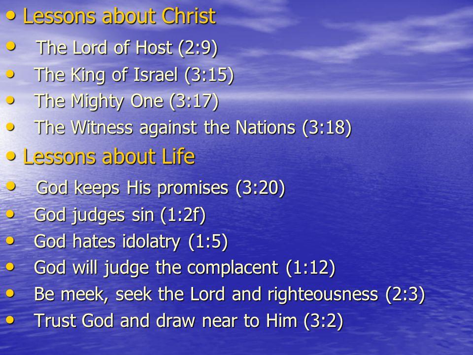 Lessons about Christ Lessons about Christ The Lord of Host (2:9) The Lord of Host (2:9) The King of Israel (3:15) The King of Israel (3:15) The Mighty One (3:17) The Mighty One (3:17) The Witness against the Nations (3:18) The Witness against the Nations (3:18) Lessons about Life Lessons about Life God keeps His promises (3:20) God keeps His promises (3:20) God judges sin (1:2f) God judges sin (1:2f) God hates idolatry (1:5) God hates idolatry (1:5) God will judge the complacent (1:12) God will judge the complacent (1:12) Be meek, seek the Lord and righteousness (2:3) Be meek, seek the Lord and righteousness (2:3) Trust God and draw near to Him (3:2) Trust God and draw near to Him (3:2)
