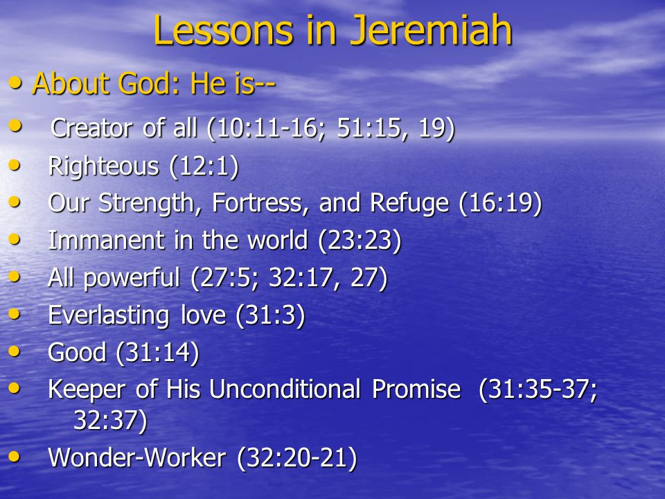 Lessons in Jeremiah About God: He is-- About God: He is-- Creator of all (10:11-16; 51:15, 19) Creator of all (10:11-16; 51:15, 19) Righteous (12:1) Righteous (12:1) Our Strength, Fortress, and Refuge (16:19) Our Strength, Fortress, and Refuge (16:19) Immanent in the world (23:23) Immanent in the world (23:23) All powerful (27:5; 32:17, 27) All powerful (27:5; 32:17, 27) Everlasting love (31:3) Everlasting love (31:3) Good (31:14) Good (31:14) Keeper of His Unconditional Promise (31:35-37; 32:37) Keeper of His Unconditional Promise (31:35-37; 32:37) Wonder-Worker (32:20-21) Wonder-Worker (32:20-21)