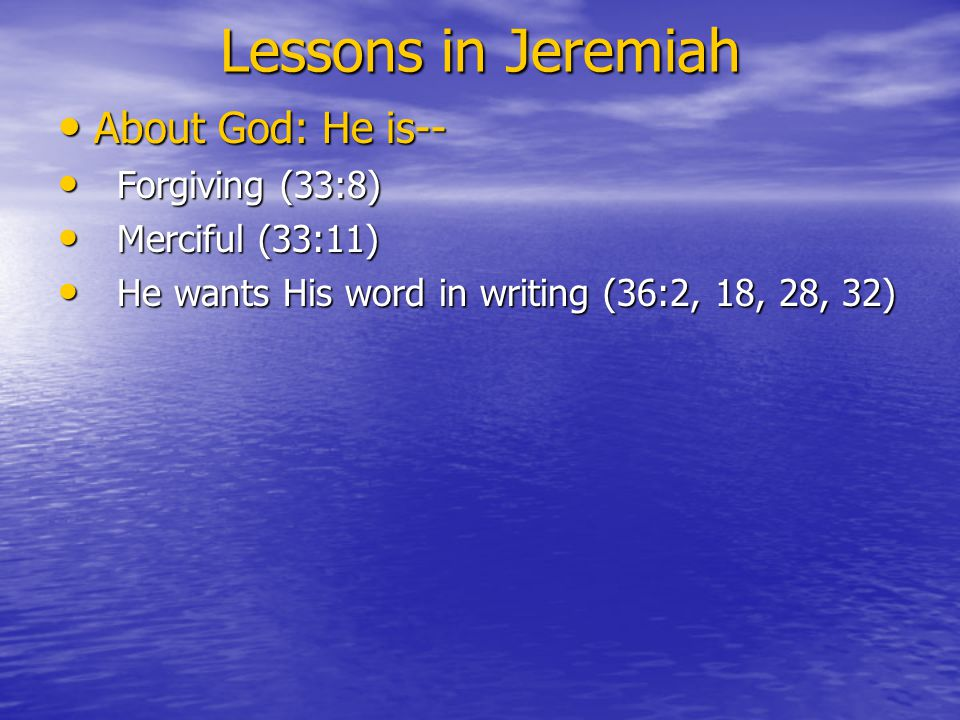 Lessons in Jeremiah About God: He is-- About God: He is-- Forgiving (33:8) Forgiving (33:8) Merciful (33:11) Merciful (33:11) He wants His word in writing (36:2, 18, 28, 32) He wants His word in writing (36:2, 18, 28, 32)