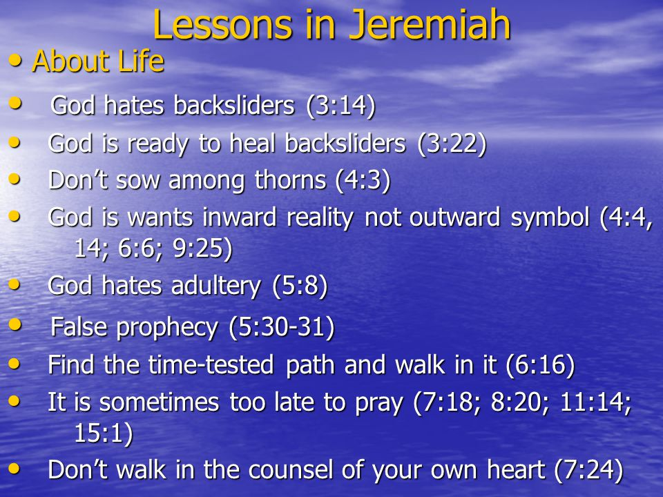 Lessons in Jeremiah About Life About Life God hates backsliders (3:14) God hates backsliders (3:14) God is ready to heal backsliders (3:22) God is ready to heal backsliders (3:22) Don't sow among thorns (4:3) Don't sow among thorns (4:3) God is wants inward reality not outward symbol (4:4, 14; 6:6; 9:25) God is wants inward reality not outward symbol (4:4, 14; 6:6; 9:25) God hates adultery (5:8) God hates adultery (5:8) False prophecy (5:30-31) False prophecy (5:30-31) Find the time-tested path and walk in it (6:16) Find the time-tested path and walk in it (6:16) It is sometimes too late to pray (7:18; 8:20; 11:14; 15:1) It is sometimes too late to pray (7:18; 8:20; 11:14; 15:1) Don't walk in the counsel of your own heart (7:24) Don't walk in the counsel of your own heart (7:24)