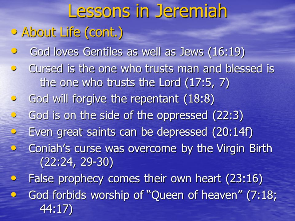 Lessons in Jeremiah About Life (cont.) About Life (cont.) God loves Gentiles as well as Jews (16:19) God loves Gentiles as well as Jews (16:19) Cursed is the one who trusts man and blessed is the one who trusts the Lord (17:5, 7) Cursed is the one who trusts man and blessed is the one who trusts the Lord (17:5, 7) God will forgive the repentant (18:8) God will forgive the repentant (18:8) God is on the side of the oppressed (22:3) God is on the side of the oppressed (22:3) Even great saints can be depressed (20:14f) Even great saints can be depressed (20:14f) Coniah's curse was overcome by the Virgin Birth (22:24, 29-30) Coniah's curse was overcome by the Virgin Birth (22:24, 29-30) False prophecy comes their own heart (23:16) False prophecy comes their own heart (23:16) God forbids worship of Queen of heaven (7:18; 44:17) God forbids worship of Queen of heaven (7:18; 44:17)