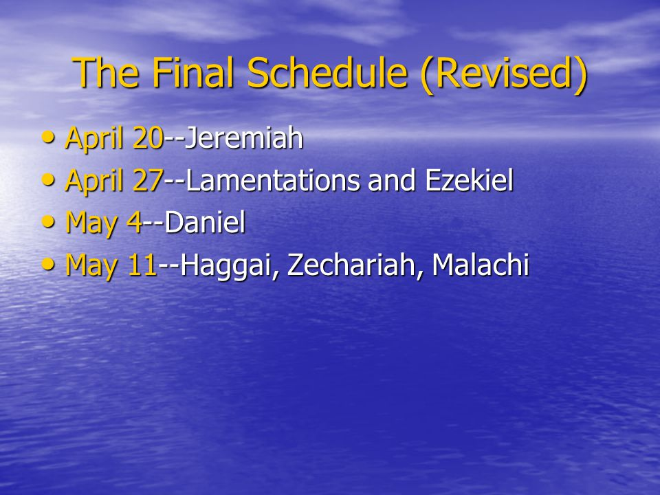 The Final Schedule (Revised) April 20--Jeremiah April 20--Jeremiah April 27--Lamentations and Ezekiel April 27--Lamentations and Ezekiel May 4--Daniel