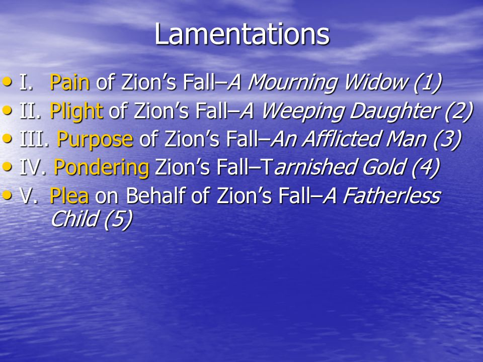 Lamentations I.Pain of Zion's Fall–A Mourning Widow (1) I.Pain of Zion's Fall–A Mourning Widow (1) II.Plight of Zion's Fall–A Weeping Daughter (2) II.Plight of Zion's Fall–A Weeping Daughter (2) III.