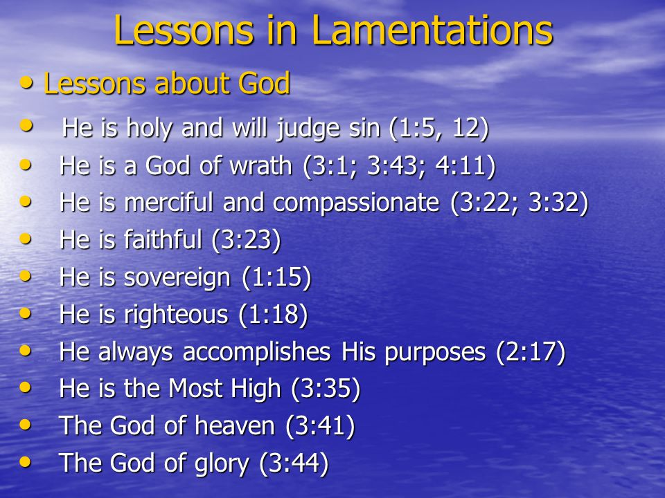Lessons in Lamentations Lessons about God Lessons about God He is holy and will judge sin (1:5, 12) He is holy and will judge sin (1:5, 12) He is a God of wrath (3:1; 3:43; 4:11) He is a God of wrath (3:1; 3:43; 4:11) He is merciful and compassionate (3:22; 3:32) He is merciful and compassionate (3:22; 3:32) He is faithful (3:23) He is faithful (3:23) He is sovereign (1:15) He is sovereign (1:15) He is righteous (1:18) He is righteous (1:18) He always accomplishes His purposes (2:17) He always accomplishes His purposes (2:17) He is the Most High (3:35) He is the Most High (3:35) The God of heaven (3:41) The God of heaven (3:41) The God of glory (3:44) The God of glory (3:44)