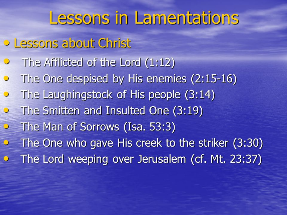 Lessons in Lamentations Lessons about Christ Lessons about Christ The Afflicted of the Lord (1:12) The Afflicted of the Lord (1:12) The One despised by His enemies (2:15-16) The One despised by His enemies (2:15-16) The Laughingstock of His people (3:14) The Laughingstock of His people (3:14) The Smitten and Insulted One (3:19) The Smitten and Insulted One (3:19) The Man of Sorrows (Isa.