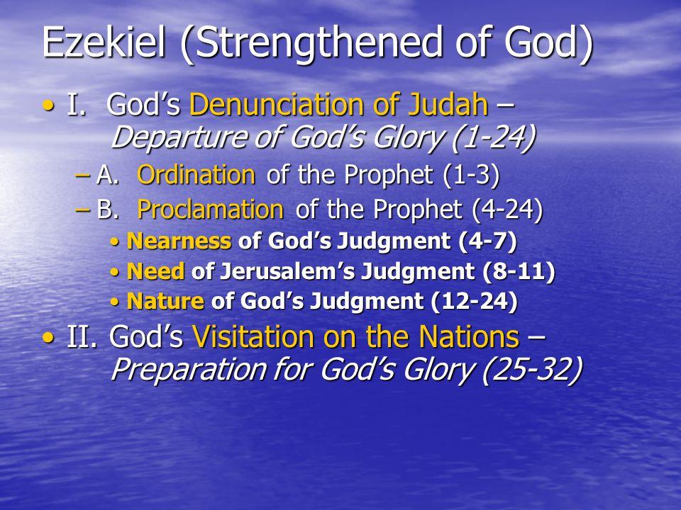 Ezekiel (Strengthened of God) I. God's Denunciation of Judah – Departure of God's Glory (1-24)I.