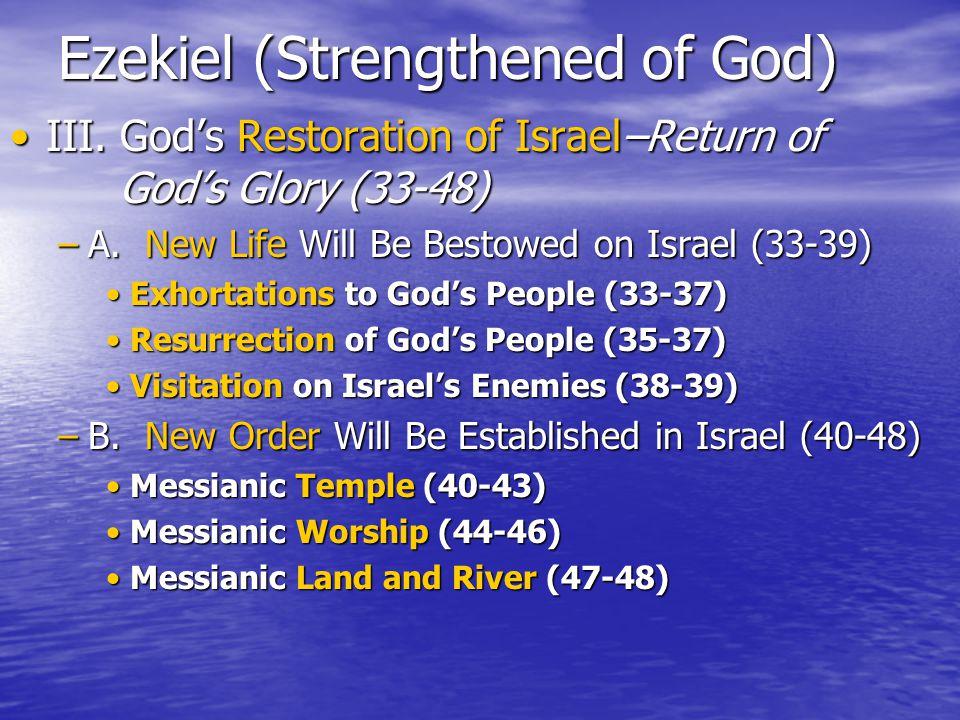 Ezekiel (Strengthened of God) III. God's Restoration of Israel–Return of God's Glory (33-48)III.