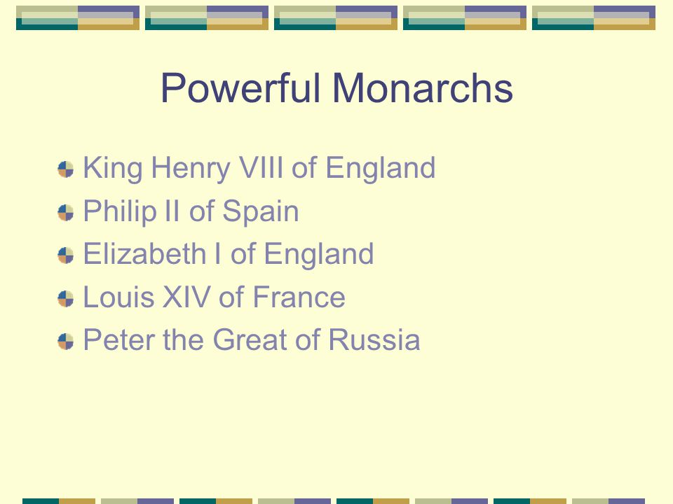 Powerful Monarchs King Henry VIII of England Philip II of Spain Elizabeth I of England Louis XIV of France Peter the Great of Russia