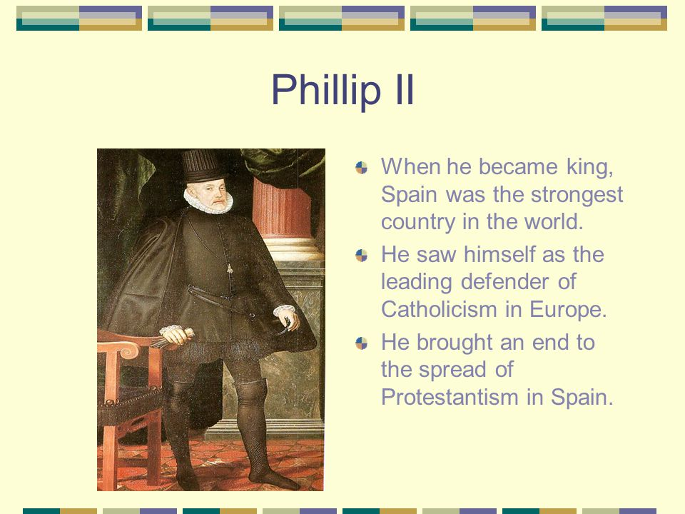 Phillip II When he became king, Spain was the strongest country in the world.