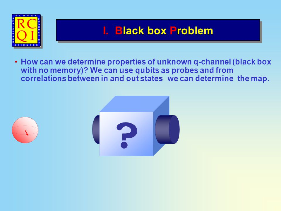 I. Black box Problem How can we determine properties of unknown q-channel (black box with no memory)? We can use qubits as probes and from correlation