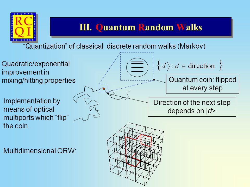 "III. Quantum Random Walks ""Quantization"" of classical discrete random walks (Markov) Direction of the next step depends on  d> Quadratic/exponential i"