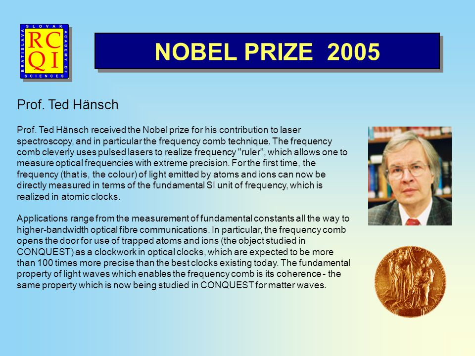 NOBEL PRIZE 2005 Prof. Ted Hänsch Prof. Ted Hänsch received the Nobel prize for his contribution to laser spectroscopy, and in particular the frequenc