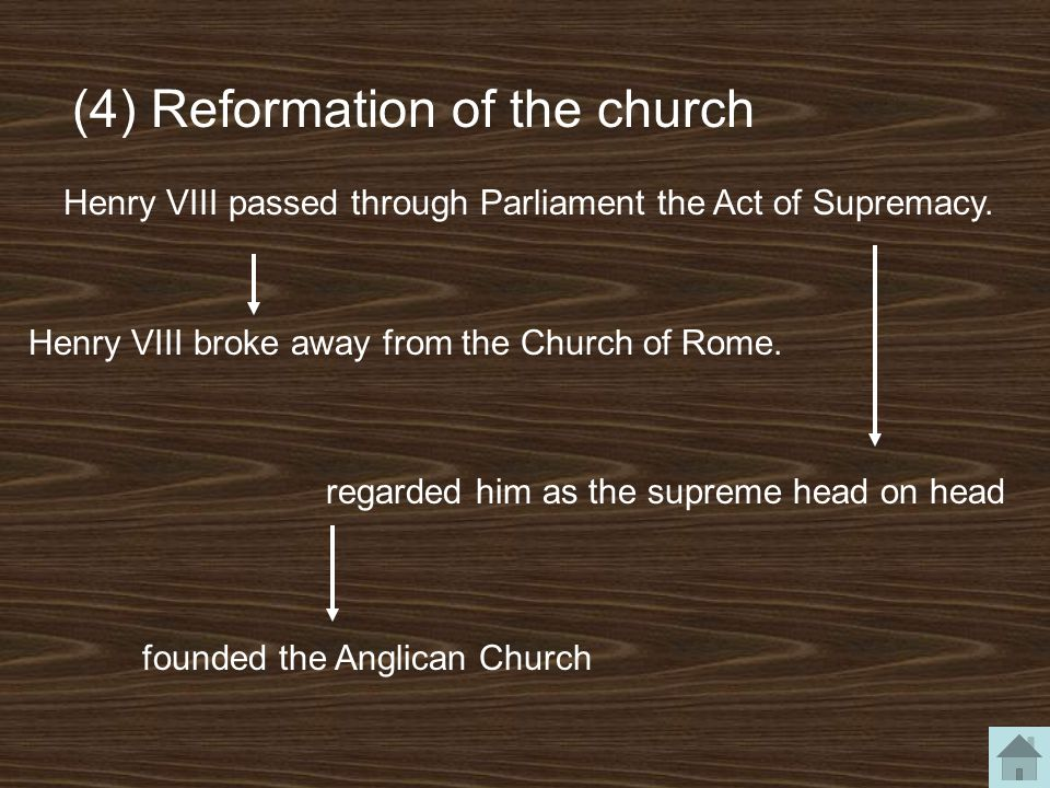 (4) Reformation of the church Henry VIII broke away from the Church of Rome. Henry VIII passed through Parliament the Act of Supremacy. regarded him a