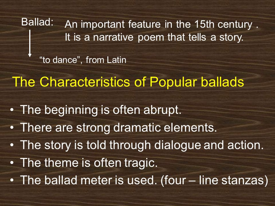 The Characteristics of Popular ballads The beginning is often abrupt. There are strong dramatic elements. The story is told through dialogue and actio