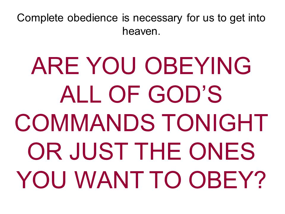 Complete obedience is necessary for us to get into heaven.