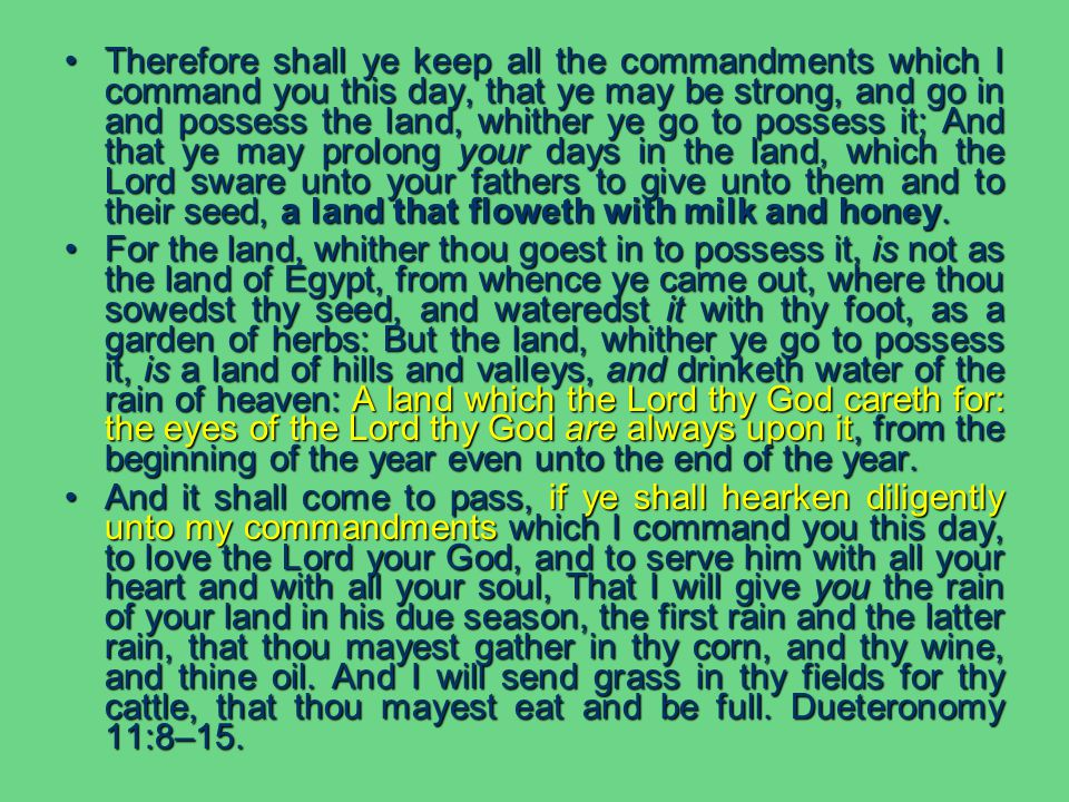 Therefore shall ye keep all the commandments which I command you this day, that ye may be strong, and go in and possess the land, whither ye go to possess it; And that ye may prolong your days in the land, which the Lord sware unto your fathers to give unto them and to their seed, a land that floweth with milk and honey.