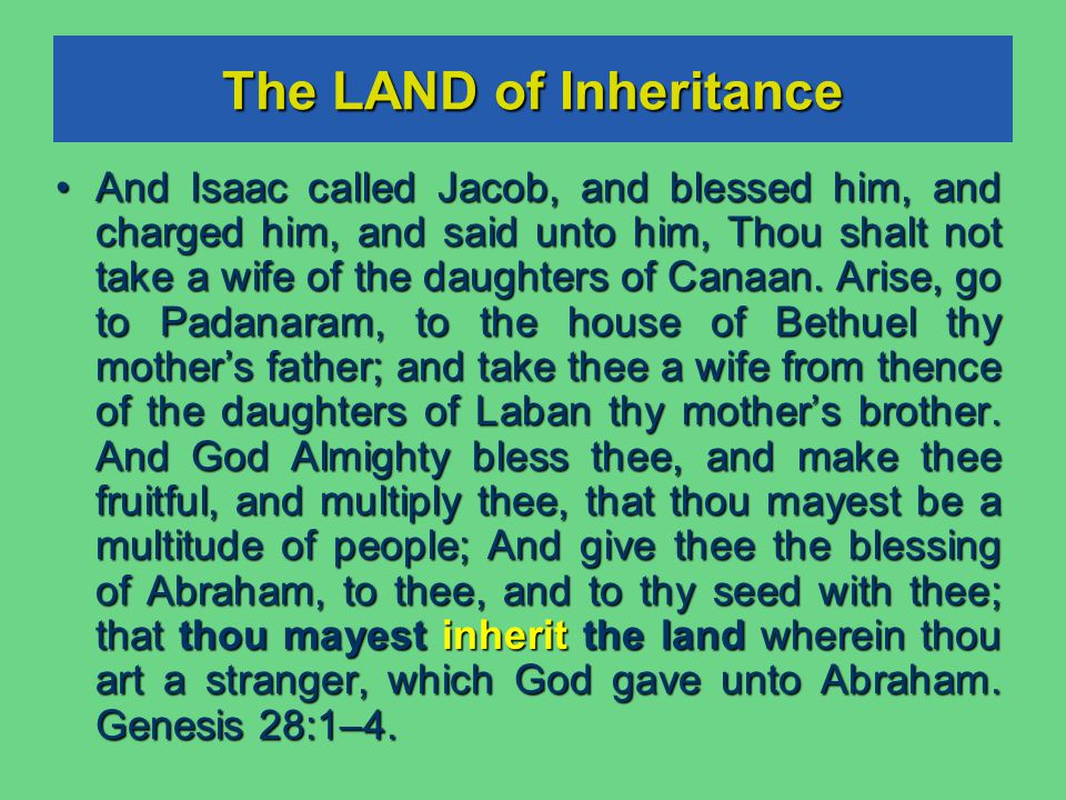 The LAND of Inheritance And Isaac called Jacob, and blessed him, and charged him, and said unto him, Thou shalt not take a wife of the daughters of Canaan.