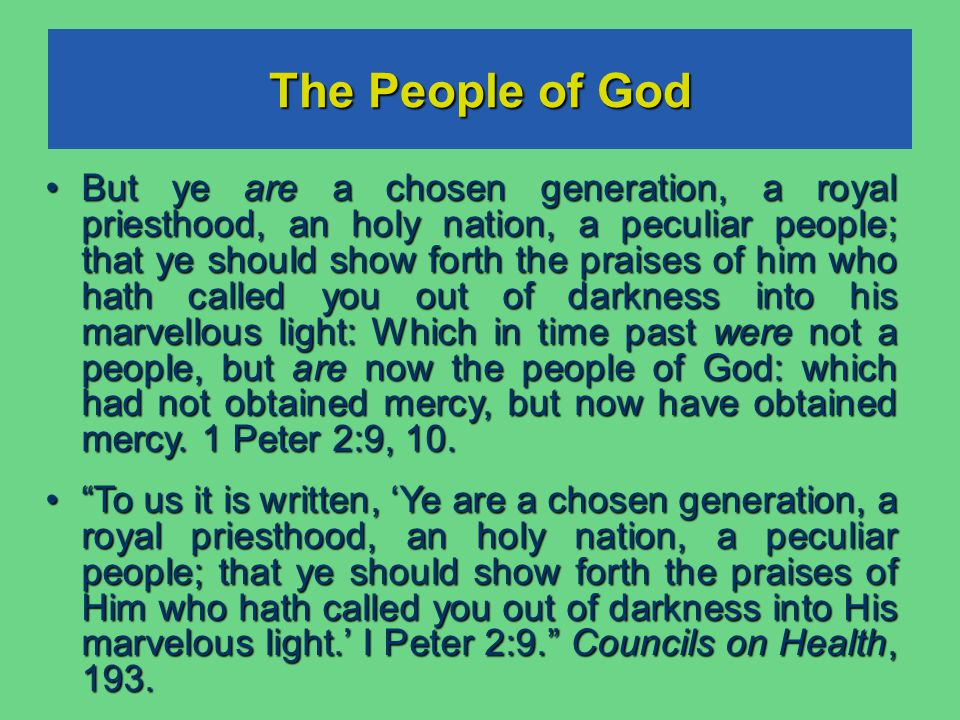 The People of God But ye are a chosen generation, a royal priesthood, an holy nation, a peculiar people; that ye should show forth the praises of him who hath called you out of darkness into his marvellous light: Which in time past were not a people, but are now the people of God: which had not obtained mercy, but now have obtained mercy.