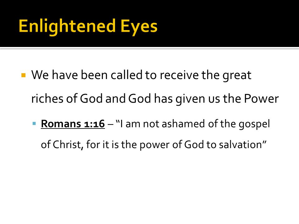 We have been called to receive the great riches of God and God has given us the Power  Romans 1:16 – I am not ashamed of the gospel of Christ, for it is the power of God to salvation