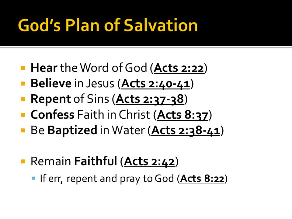  Hear the Word of God (Acts 2:22)  Believe in Jesus (Acts 2:40-41)  Repent of Sins (Acts 2:37-38)  Confess Faith in Christ (Acts 8:37)  Be Baptized in Water (Acts 2:38-41)  Remain Faithful (Acts 2:42)  If err, repent and pray to God (Acts 8:22)