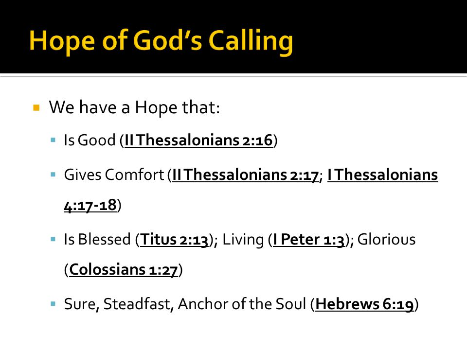  We have a Hope that:  Is Good (II Thessalonians 2:16)  Gives Comfort (II Thessalonians 2:17; I Thessalonians 4:17-18)  Is Blessed (Titus 2:13); Living (I Peter 1:3); Glorious (Colossians 1:27)  Sure, Steadfast, Anchor of the Soul (Hebrews 6:19)