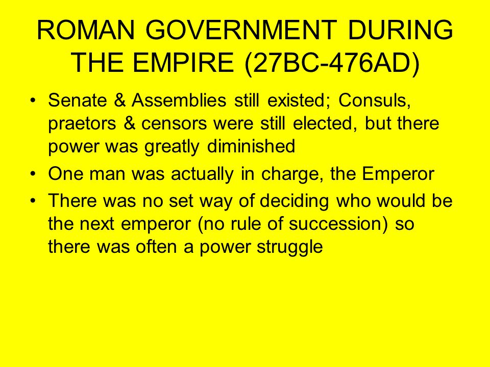 ROMAN GOVERNMENT DURING THE EMPIRE (27BC-476AD) Senate & Assemblies still existed; Consuls, praetors & censors were still elected, but there power was