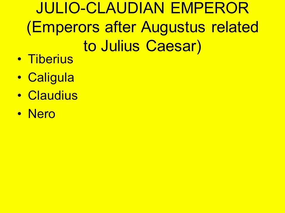 JULIO-CLAUDIAN EMPEROR (Emperors after Augustus related to Julius Caesar) Tiberius Caligula Claudius Nero