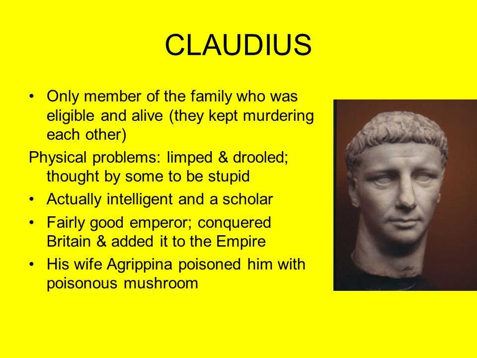 CLAUDIUS Only member of the family who was eligible and alive (they kept murdering each other) Physical problems: limped & drooled; thought by some to