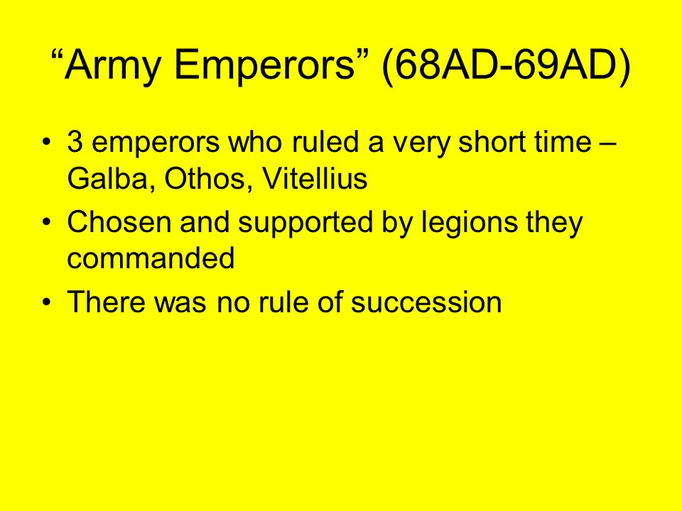 """Army Emperors"" (68AD-69AD) 3 emperors who ruled a very short time – Galba, Othos, Vitellius Chosen and supported by legions they commanded There was"