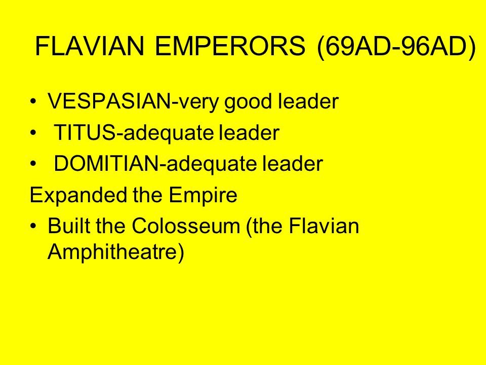 FLAVIAN EMPERORS (69AD-96AD) VESPASIAN-very good leader TITUS-adequate leader DOMITIAN-adequate leader Expanded the Empire Built the Colosseum (the Fl