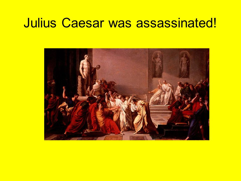 Julius Caesar was assassinated!