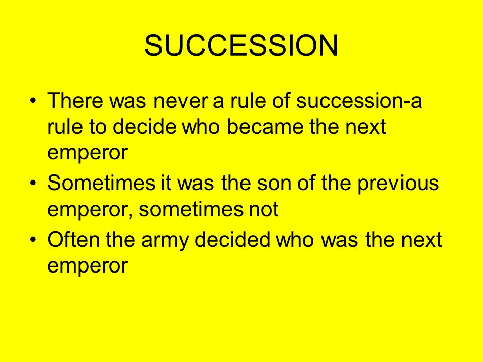 SUCCESSION There was never a rule of succession-a rule to decide who became the next emperor Sometimes it was the son of the previous emperor, sometim