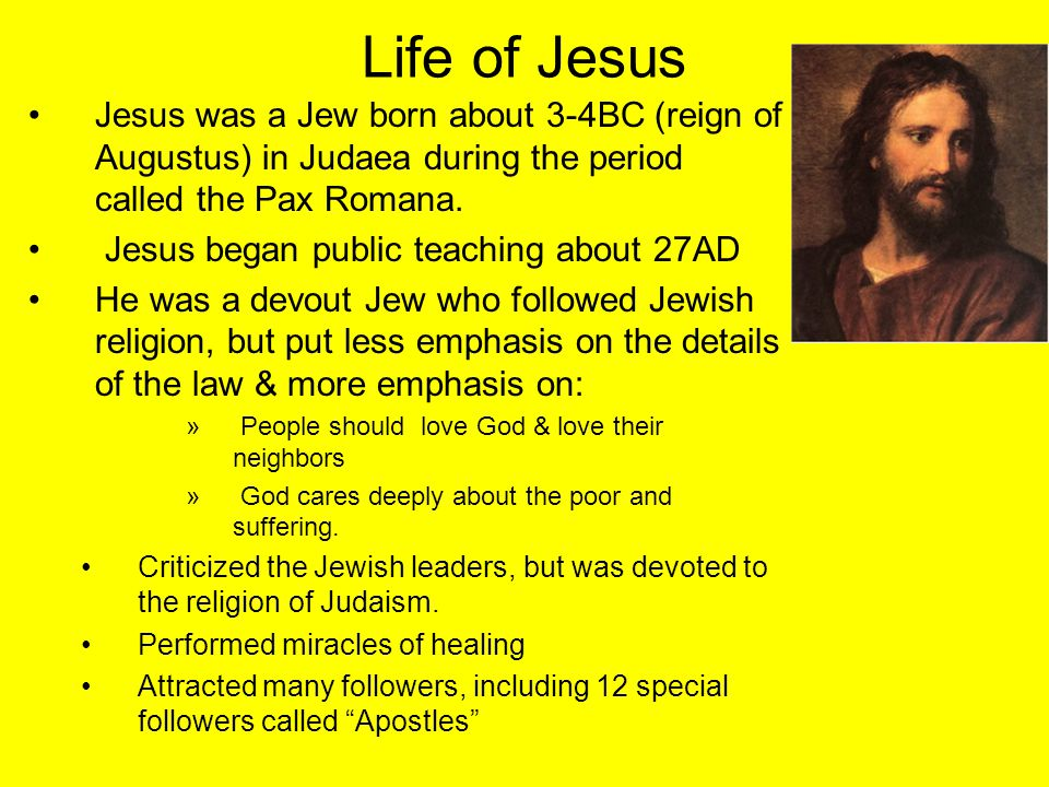 Life of Jesus Jesus was a Jew born about 3-4BC (reign of Augustus) in Judaea during the period called the Pax Romana. Jesus began public teaching abou