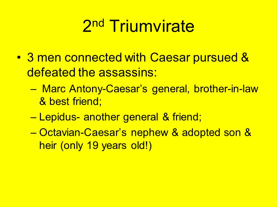 2 nd Triumvirate 3 men connected with Caesar pursued & defeated the assassins: – Marc Antony-Caesar's general, brother-in-law & best friend; –Lepidus-