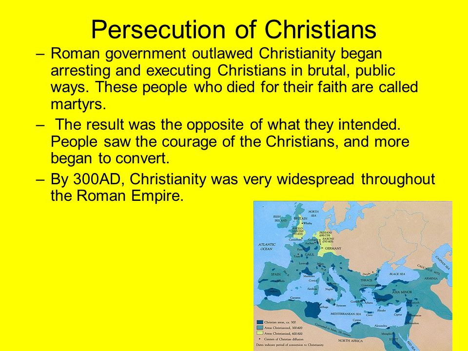 Persecution of Christians –Roman government outlawed Christianity began arresting and executing Christians in brutal, public ways. These people who di