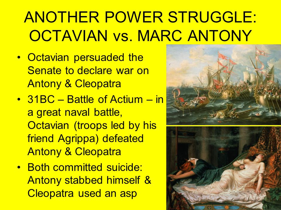 ANOTHER POWER STRUGGLE: OCTAVIAN vs. MARC ANTONY Octavian persuaded the Senate to declare war on Antony & Cleopatra 31BC – Battle of Actium – in a gre