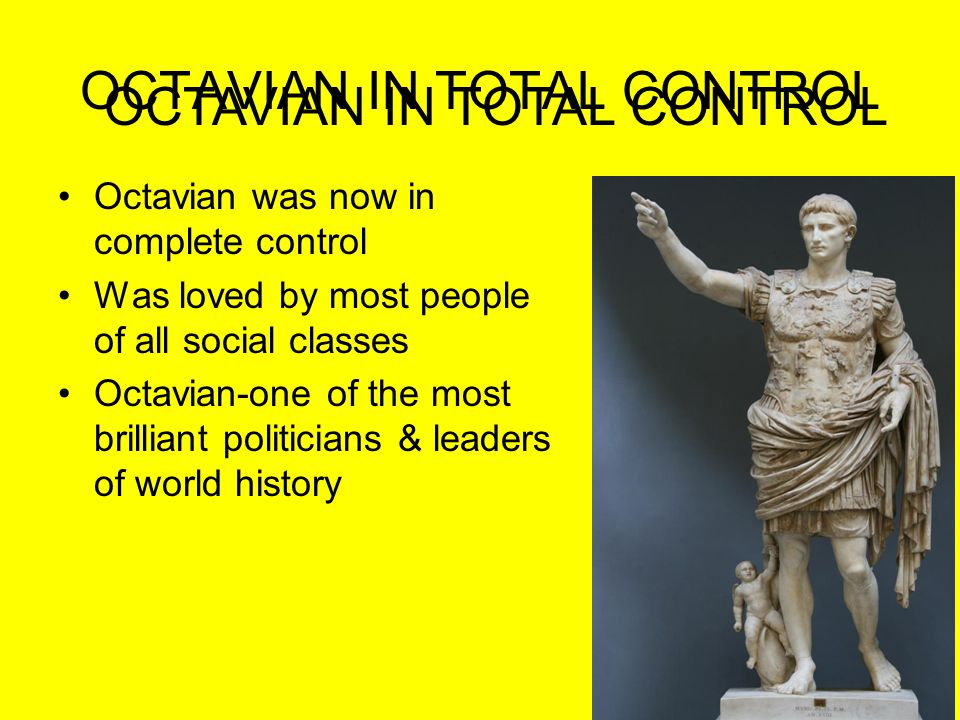 OCTAVIAN IN TOTAL CONTROL Octavian was now in complete control Was loved by most people of all social classes Octavian-one of the most brilliant polit