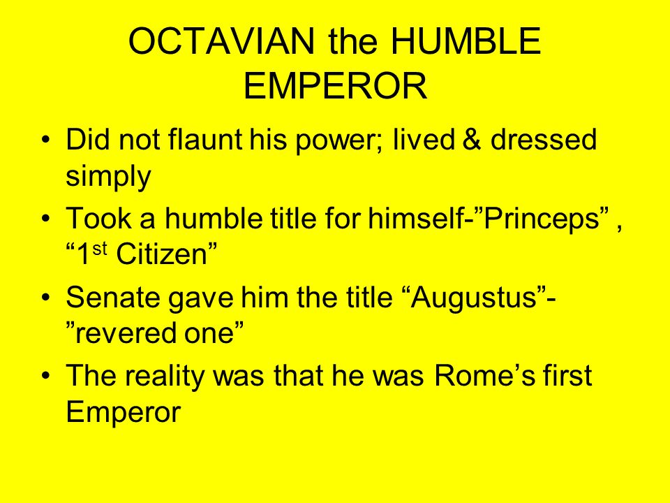 "OCTAVIAN the HUMBLE EMPEROR Did not flaunt his power; lived & dressed simply Took a humble title for himself-""Princeps"", ""1 st Citizen"" Senate gave hi"