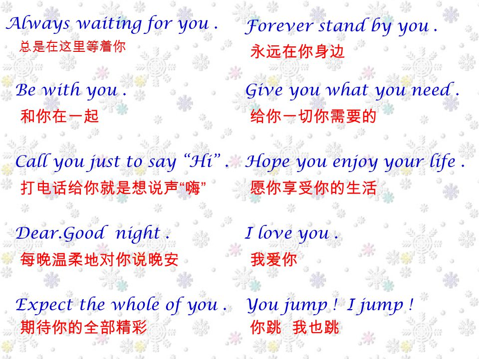 Always waiting for you. 总是在这里等着你 Be with you. 和你在一起 Call you just to say Hi .