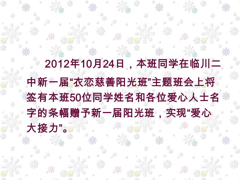 2012 年 10 月 24 日,本班同学在临川二 中新一届 衣恋慈善阳光班 主题班会上将 签有本班 50 位同学姓名和各位爱心人士名 字的条幅赠予新一届阳光班,实现 爱心 大接力 。